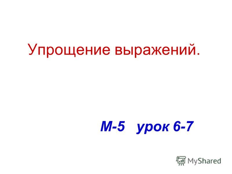 Упрощение выражений. М-5 урок 6-7