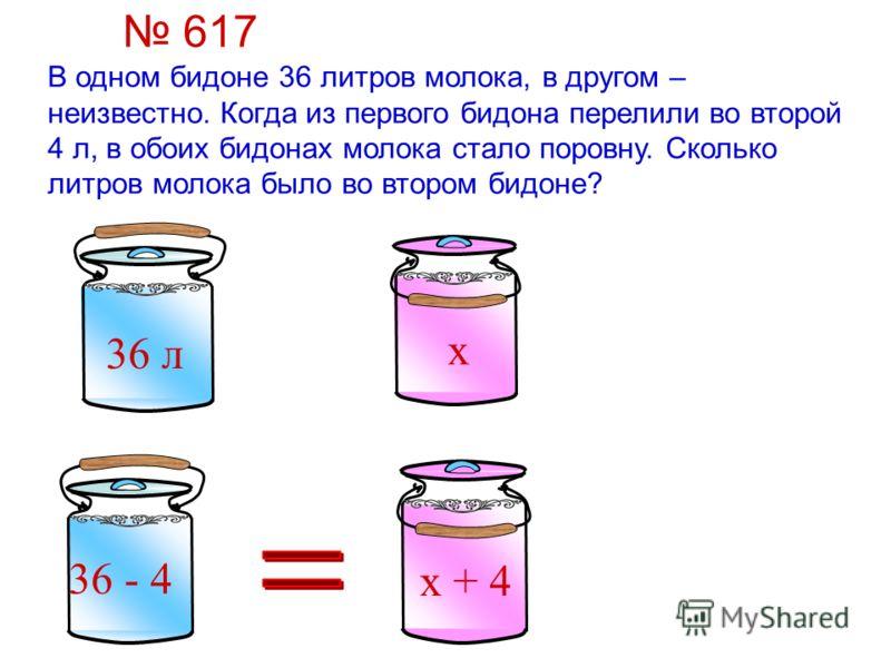 х 36 л В одном бидоне 36 литров молока, в другом – неизвестно. Когда из первого бидона перелили во второй 4 л, в обоих бидонах молока стало поровну. Сколько литров молока было во втором бидоне? х + 4 36 - 4 617