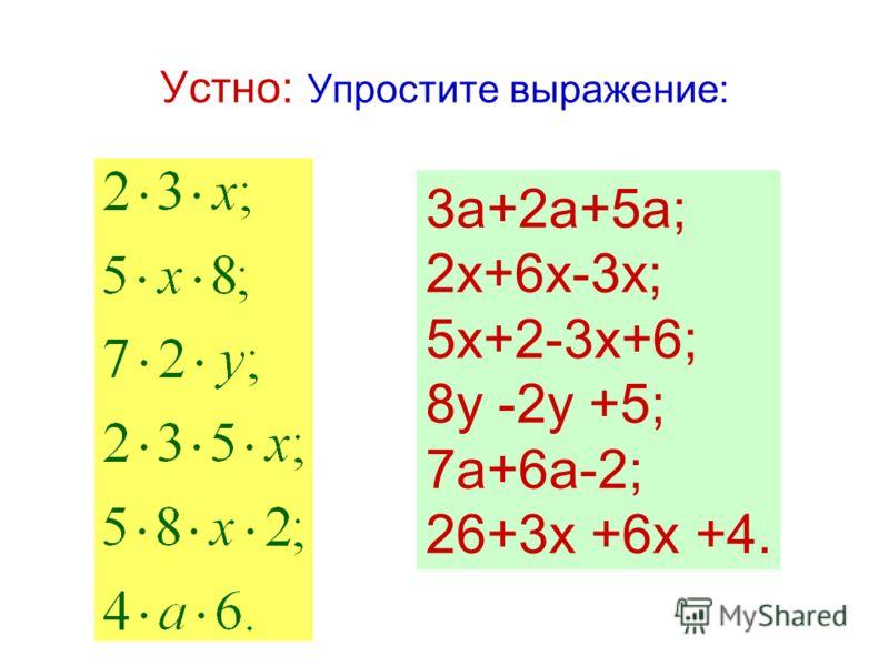 Устно: Упростите выражение: 3а+2а+5а; 2х+6х-3х; 5х+2-3х+6; 8у -2у +5; 7а+6а-2; 26+3х +6х +4.