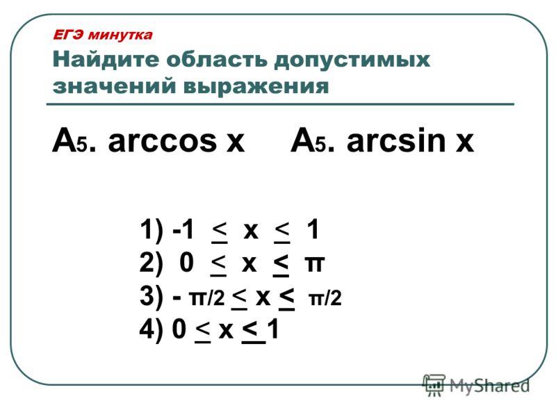 ЕГЭ минутка Найдите область допустимых значений выражения А 5. arccos хА 5. arcsin х 1) -1 < х < 1 2) 0 < х < π 3) - π /2 < х < π/2 4) 0 < х < 1