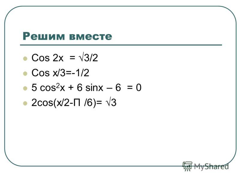Решим вместе Cos 2x = 3/2 Cos x/3=-1/2 5 cos 2 x + 6 sinx – 6 = 0 2cos(x/2-Π /6)= 3