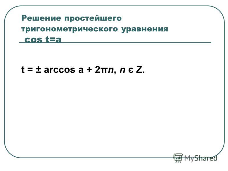 Решение простейшего тригонометрического уравнения cos t=a t = ± arccos a + 2πn, n є Z.
