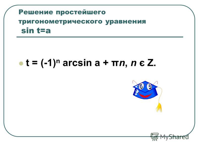Решение простейшего тригонометрического уравнения sin t=a t = (-1) n arcsin a + πn, n є Z.