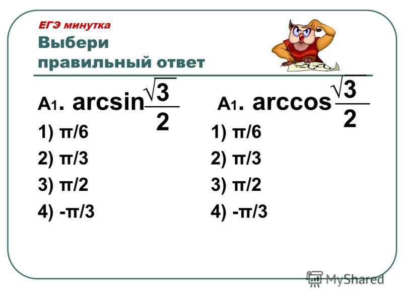 ЕГЭ минутка Выбери правильный ответ А 1. arcsin 1) π/6 2) π/3 3) π/2 4) -π/3 А 1. arccos 1) π/6 2) π/3 3) π/2 4) -π/3 3 2 3 2