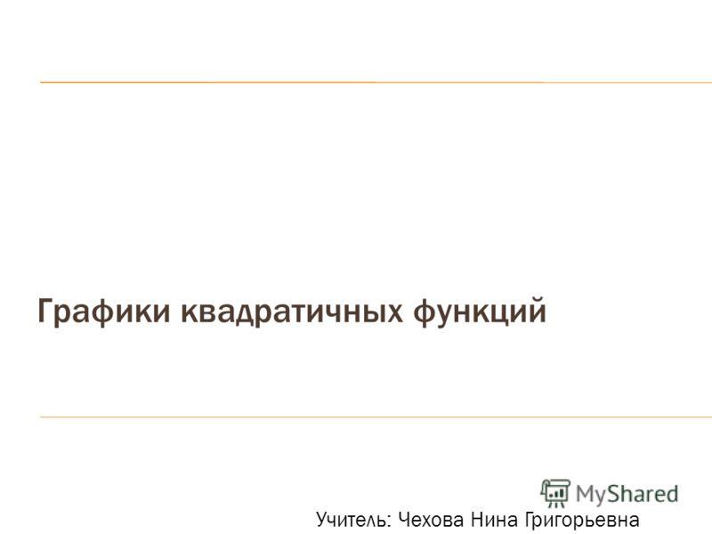 Графики квадратичных функций Учитель: Чехова Нина Григорьевна