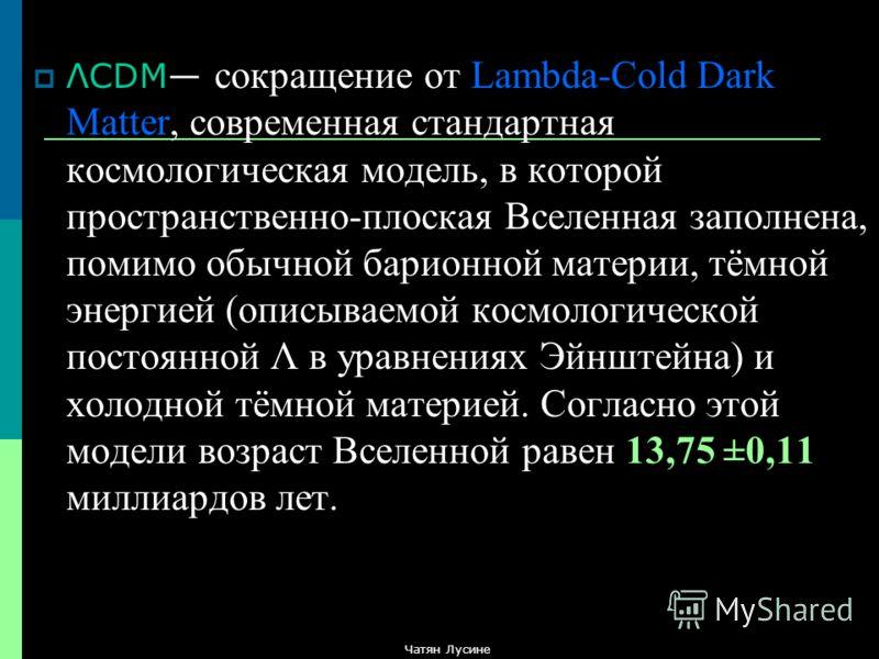 ΛCDM сокращение от Lambda-Cold Dark Matter, современная стандартная космологическая модель, в которой пространственно-плоская Вселенная заполнена, помимо обычной барионной материи, тёмной энергией (описываемой космологической постоянной Λ в уравнения