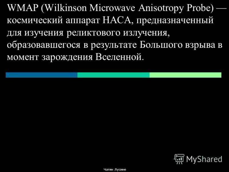 WMAP (Wilkinson Microwave Anisotropy Probe) космический аппарат НАСА, предназначенный для изучения реликтового излучения, образовавшегося в результате Большого взрыва в момент зарождения Вселенной. Чатян Лусине