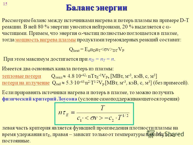 15 Баланс энергии Рассмотрим баланс между источниками нагрева и потерь плазмы на примере D-T реакции. В ней 80 % энергии уносится нейтронами, 20 % выделяется с - частицами. Примем, что энергия -частиц полностью поглощается в плазме, тогда мощность на