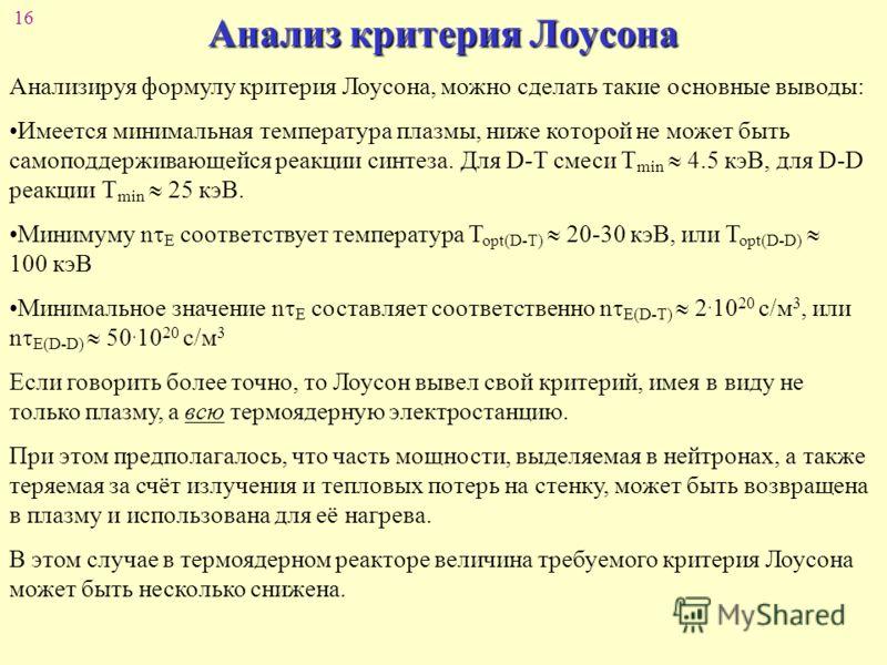 16 Анализ критерия Лоусона Анализируя формулу критерия Лоусона, можно сделать такие основные выводы: Имеется минимальная температура плазмы, ниже которой не может быть самоподдерживающейся реакции синтеза. Для D-T смеси T min 4.5 кэВ, для D-D реакции