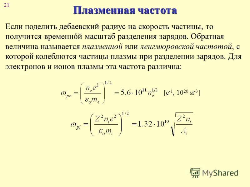 21 Плазменная частота Если поделить дебаевский радиус на скорость частицы, то получится временнόй масштаб разделения зарядов. Обратная величина называется плазменной или ленгмюровской частотой, с которой колеблются частицы плазмы при разделении заряд