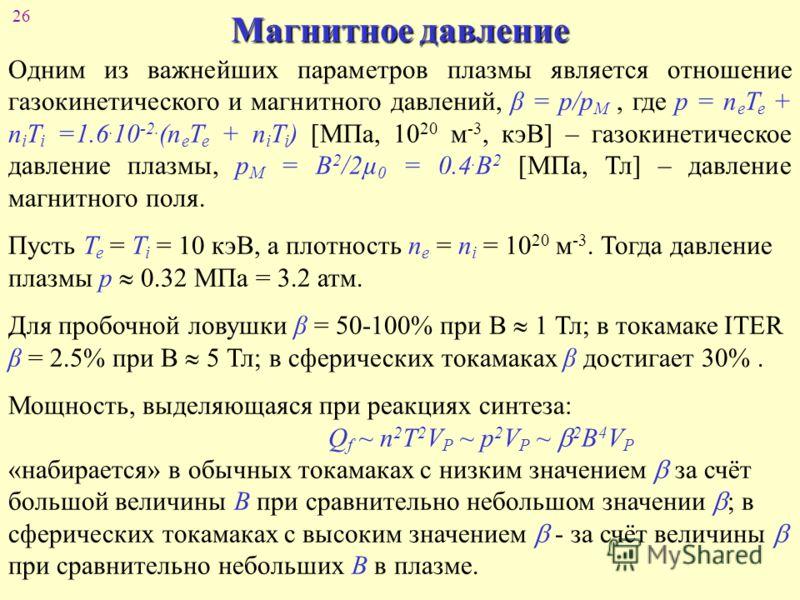 26 Магнитное давление Одним из важнейших параметров плазмы является отношение газокинетического и магнитного давлений, β = р/р М, где p = n e T e + n i T i =1.6. 10 -2. (n e T e + n i T i ) [МПа, 10 20 м -3, кэВ] – газокинетическое давление плазмы, p
