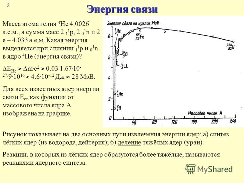 3 Энергия связи Масса атома гелия 4 He 4.0026 а.е.м., а сумма масс 2 1 1 p, 2 0 1 n и 2 e – 4.033 а.е.м. Какая энергия выделяется при слиянии 1 1 p и 0 1 n в ядро 4 Не (энергия связи)? E Не m. c 2 0.03. 1.67. 10 - 27. 9. 10 16 4.6. 10 -12 Дж 28 МэВ.