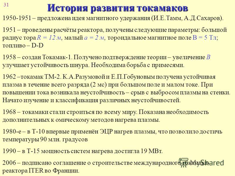 31 История развития токамаков 1950-1951 – предложена идея магнитного удержания (И.Е.Тамм, А.Д.Сахаров). 1951 – проведены расчёты реактора, получены следующие параметры: большой радиус тора R = 12 м, малый а = 2 м, тороидальное магнитное поле В = 5 Тл