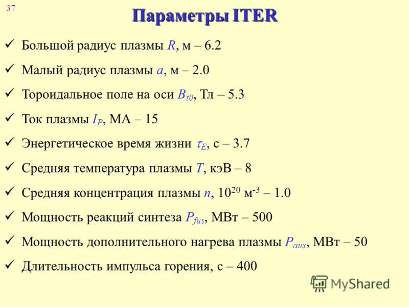 37 Параметры ITER Большой радиус плазмы R, м – 6.2 Малый радиус плазмы a, м – 2.0 Тороидальное поле на оси B t0, Тл – 5.3 Ток плазмы I P, МА – 15 Энергетическое время жизни E, с – 3.7 Средняя температура плазмы Т, кэВ – 8 Средняя концентрация плазмы