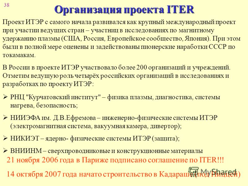 38 Организация проекта ITER Проект ИТЭР с самого начала развивался как крупный международный проект при участии ведущих стран – участниц в исследованиях по магнитному удержанию плазмы (США, Россия, Европейское сообщество, Япония). При этом были в пол