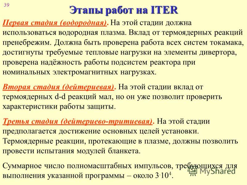 39 Этапы работ на ITER Первая стадия (водородная). На этой стадии должна использоваться водородная плазма. Вклад от термоядерных реакций пренебрежим. Должна быть проверена работа всех систем токамака, достигнуты требуемые тепловые нагрузки на элемент