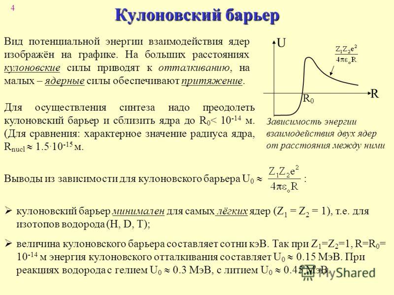 4 Кулоновский барьер R R0R0 Вид потенциальной энергии взаимодействия ядер изображён на графике. На больших расстояниях кулоновские силы приводят к отталкиванию, на малых – ядерные силы обеспечивают притяжение. U Зависимость энергии взаимодействия дву