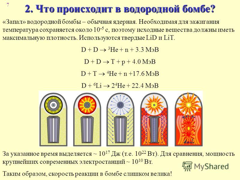 7 2. Что происходит в водородной бомбе? «Запал» водородной бомбы – обычная ядерная. Необходимая для зажигания температура сохраняется около 10 -5 с, поэтому исходные вещества должны иметь максимальную плотность. Используются твердые LiD и LiT. D + D