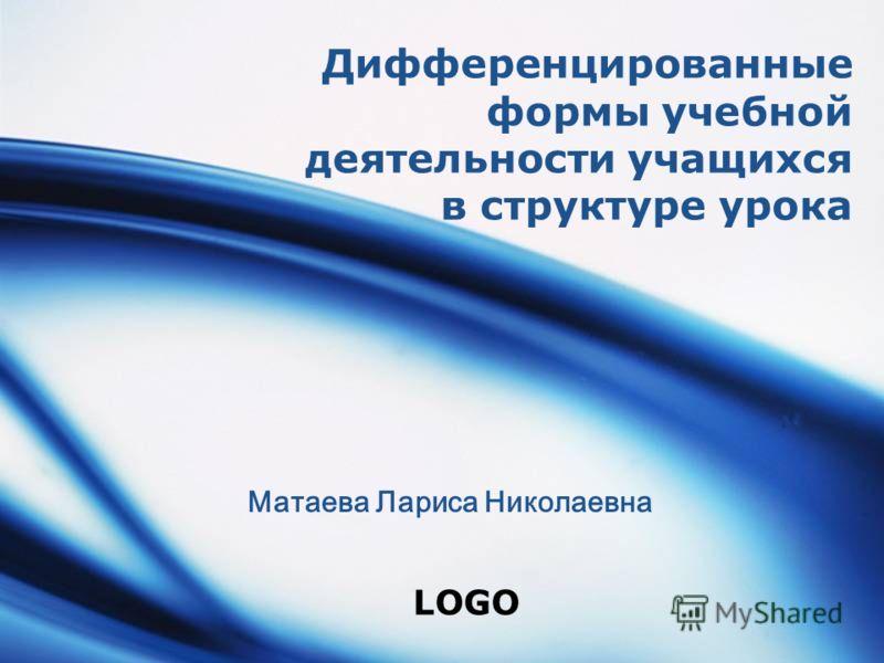 LOGO Дифференцированные формы учебной деятельности учащихся в структуре урока Матаева Лариса Николаевна