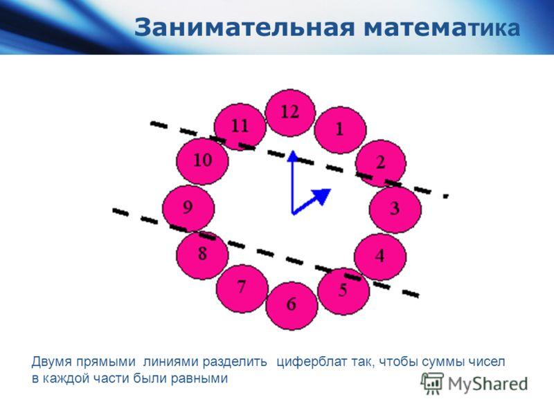 Занимательная матема тика Двумя прямыми линиями разделить циферблат так, чтобы суммы чисел в каждой части были равными