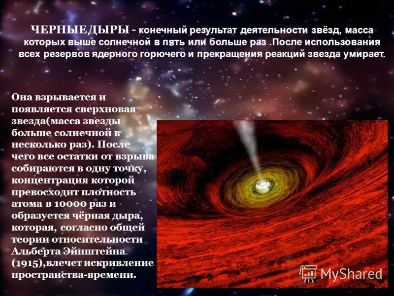 ЧЕРНЫЕ ДЫРЫ - конечный результат деятельности звёзд, масса которых выше солнечной в пять или больше раз.После использования всех резервов ядерного горючего и прекращения реакций звезда умирает. Она взрывается и появляется сверхновая звезда(масса звез