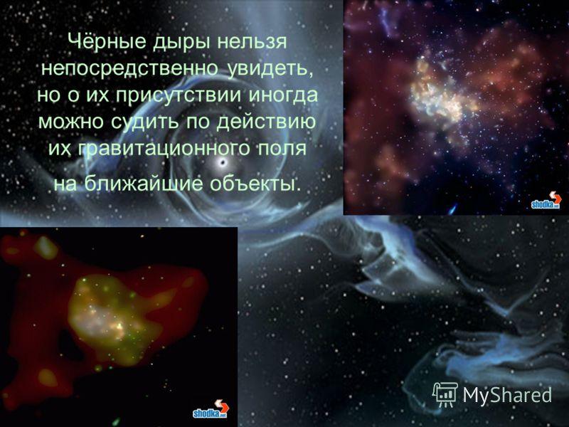 Чёрные дыры нельзя непосредственно увидеть, но о их присутствии иногда можно судить по действию их гравитационного поля на ближайшие объекты.