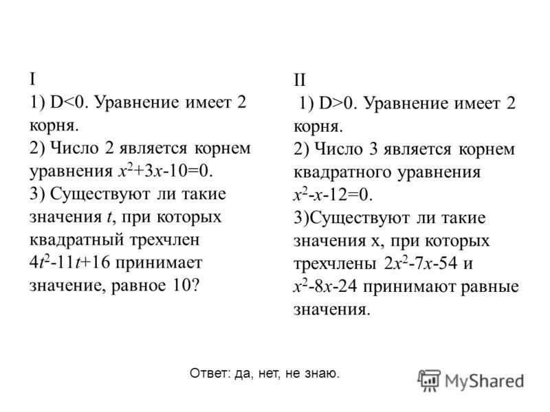 I 1) D0. Уравнение имеет 2 корня. 2) Число 3 является корнем квадратного уравнения х 2 -х-12=0. 3)Существуют ли такие значения х, при которых трехчлены 2х 2 -7х-54 и х 2 -8х-24 принимают равные значения. Ответ: да, нет, не знаю.