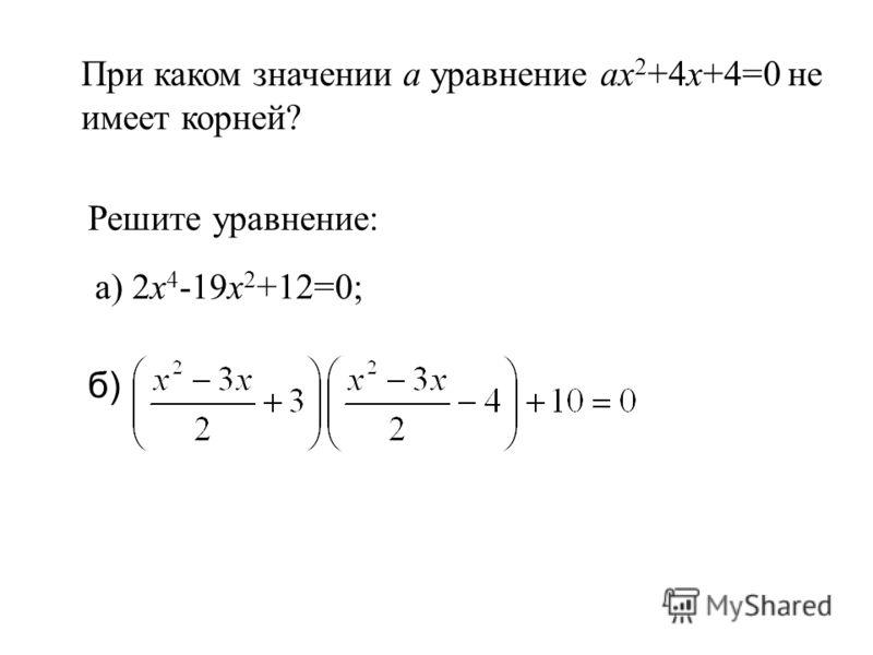 При каком значении а уравнение ax 2 +4x+4=0 не имеет корней? Решите уравнение: а) 2x 4 -19x 2 +12=0; б)