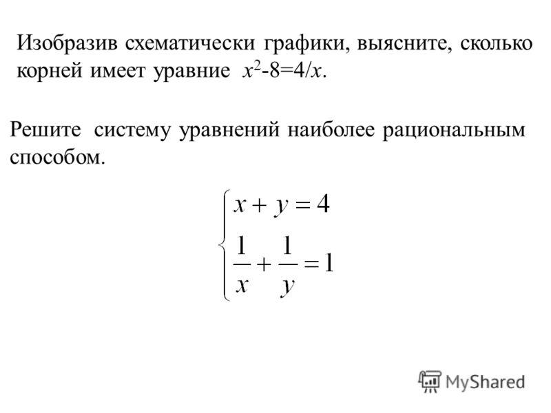 Изобразив схематически графики, выясните, сколько корней имеет уравние x 2 -8=4/x. Решите систему уравнений наиболее рациональным способом.