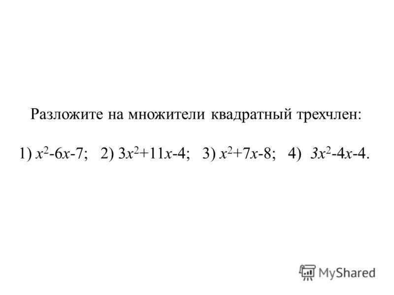 Разложите на множители квадратный трехчлен: 1) х 2 -6х-7; 2) 3х 2 +11х-4; 3) х 2 +7х-8; 4) 3х 2 -4х-4.