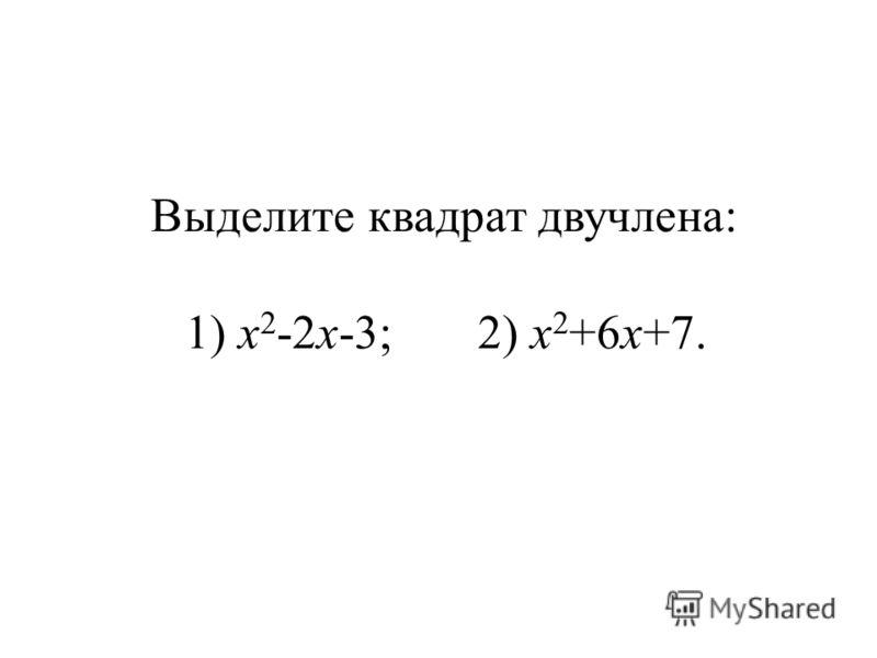 Выделите квадрат двучлена: 1) х 2 -2х-3; 2) х 2 +6х+7.