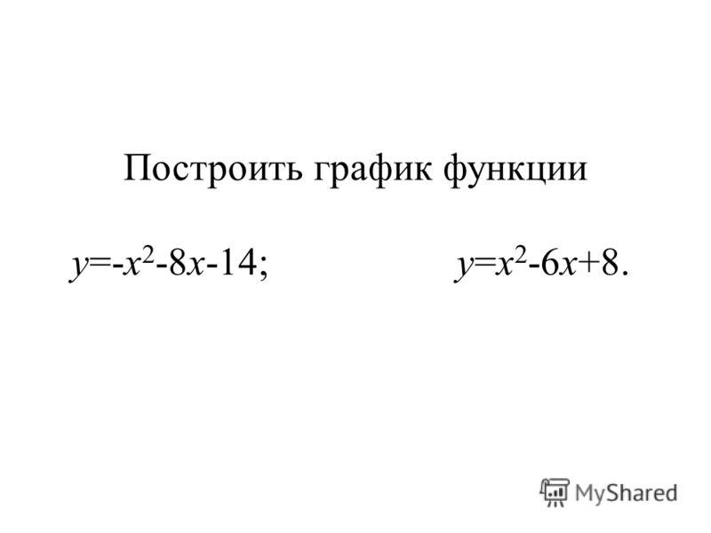Построить график функции y=-x 2 -8x-14; y=x 2 -6x+8.