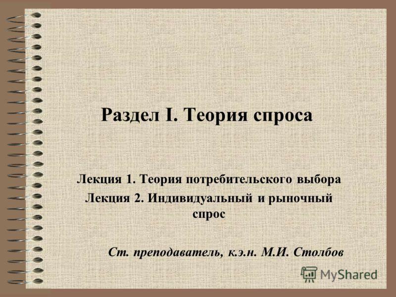 Раздел I. Теория спроса Лекция 1. Теория потребительского выбора Лекция 2. Индивидуальный и рыночный спрос Ст. преподаватель, к.э.н. М.И. Столбов
