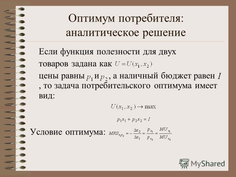 Оптимум потребителя: аналитическое решение Если функция полезности для двух товаров задана как цены равны и, а наличный бюджет равен, то задача потребительского оптимума имеет вид: Условие оптимума: