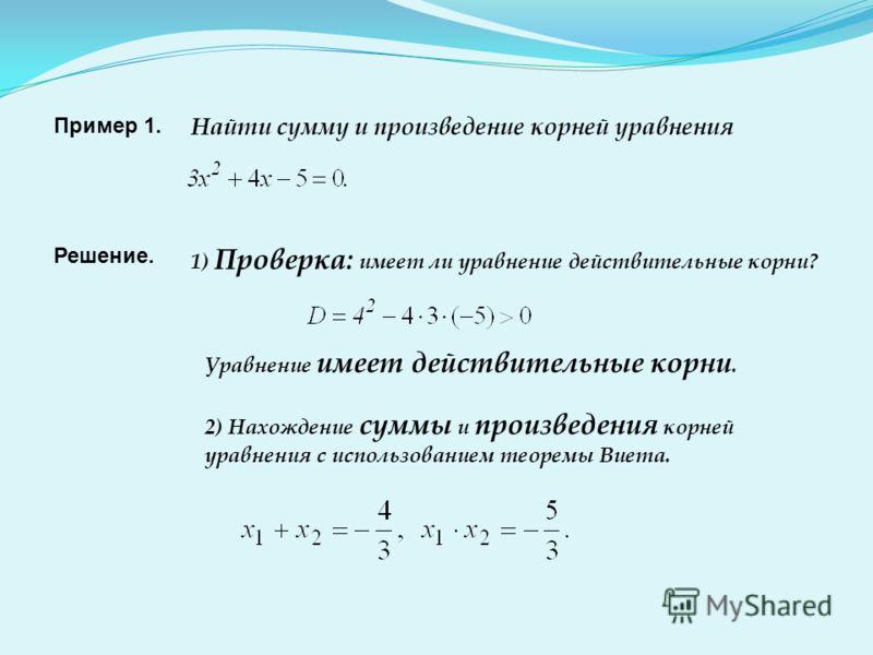 Пример 1. Найти сумму и произведение корней уравнения Решение. 1) Проверка: имеет ли уравнение действительные корни? Уравнение имеет действительные корни. 2) Нахождение суммы и произведения корней уравнения с использованием теоремы Виета.