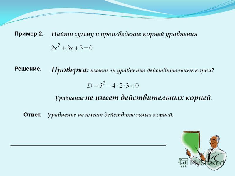 Пример 2. Найти сумму и произведение корней уравнения Решение. Проверка: имеет ли уравнение действительные корни? Уравнение не имеет действительных корней. Ответ. Уравнение не имеет действительных корней.