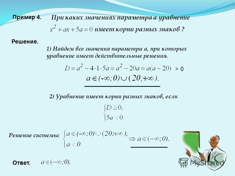 Пример 4. При каких значениях параметра а уравнение имеет корни разных знаков ? Решение. 1) Найдем все значения параметра а, при которых уравнение имеет действительные решения. 2) Уравнение имеет корни разных знаков, если > 0 Решение системы: Ответ.