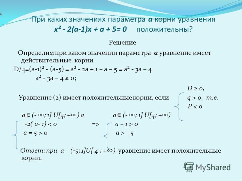 При каких значениях параметра а корни уравнения х² - 2(а-1)х + а + 5= 0 положительны? Решение Определим при каком значении параметра а уравнение имеет действительные корни D/4=(а-1)² - (а-5) = а² - 2а + 1 – а – 5 = а² - 3а – 4 а² - 3а – 4 0; D 0, Ура