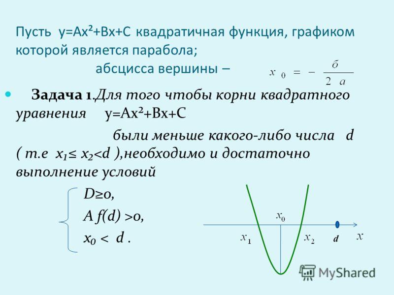 Пусть у=Ах²+Вх+С квадратичная функция, графиком которой является парабола; абсцисса вершины – Задача 1.Для того чтобы корни квадратного уравнения у=Ах²+Вх+С были меньше какого-либо числа d ( т.е х х0, х < d. d