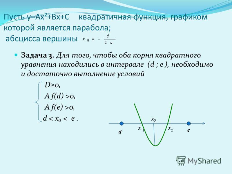 Пусть у=Ах²+Вх+С квадратичная функция, графиком которой является парабола; абсцисса вершины Задача 3. Для того, чтобы оба корня квадратного уравнения находились в интервале (d ; e ), необходимо и достаточно выполнение условий D0, А f(d) >0, А f(e) >0