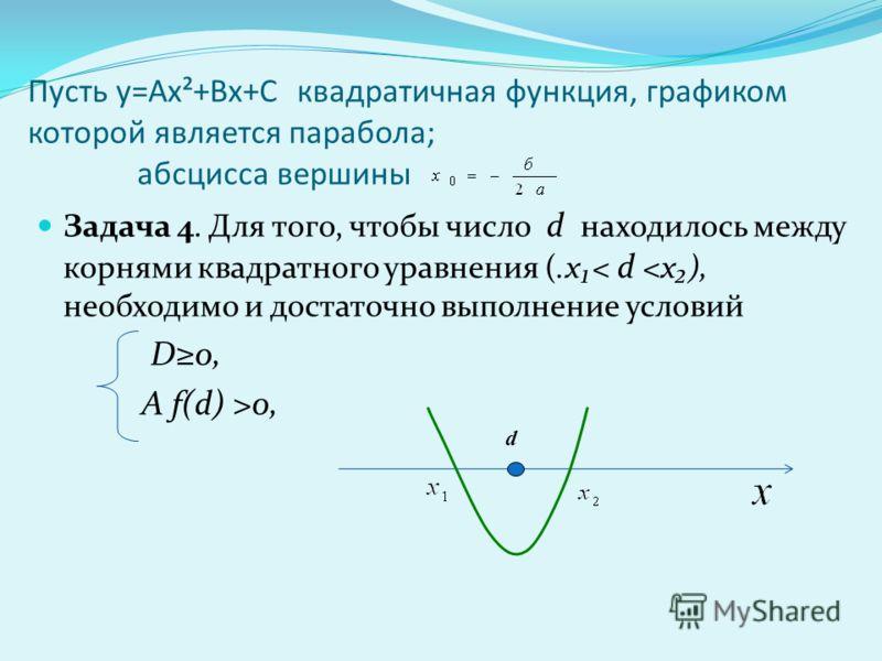 Пусть у=Ах²+Вх+С квадратичная функция, графиком которой является парабола; абсцисса вершины Задача 4. Для того, чтобы число d находилось между корнями квадратного уравнения (.х< d 0, d