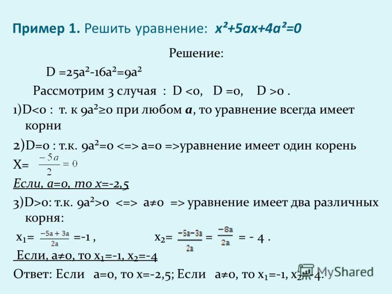 Пример 1. Решить уравнение: х²+5ах+4а²=0 Решение: D =25а²-16а²=9а² Рассмотрим 3 случая : D 0. 1)Dуравнение имеет один корень Х= Если, а=0, то х=-2,5 3)D>0: т.к. 9а²>0 а0 => уравнение имеет два различных корня: х= =-1, х= = = - 4. Если, а0, то х=-1, х