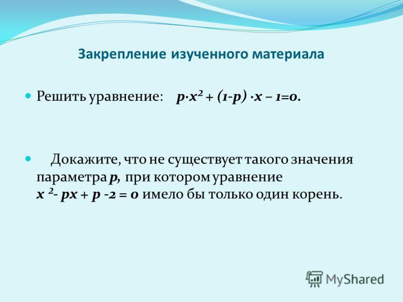 Закрепление изученного материала Решить уравнение: p·х² + (1-p) ·х – 1=0. Докажите, что не существует такого значения параметра p, при котором уравнение х ²- pх + p -2 = 0 имело бы только один корень.
