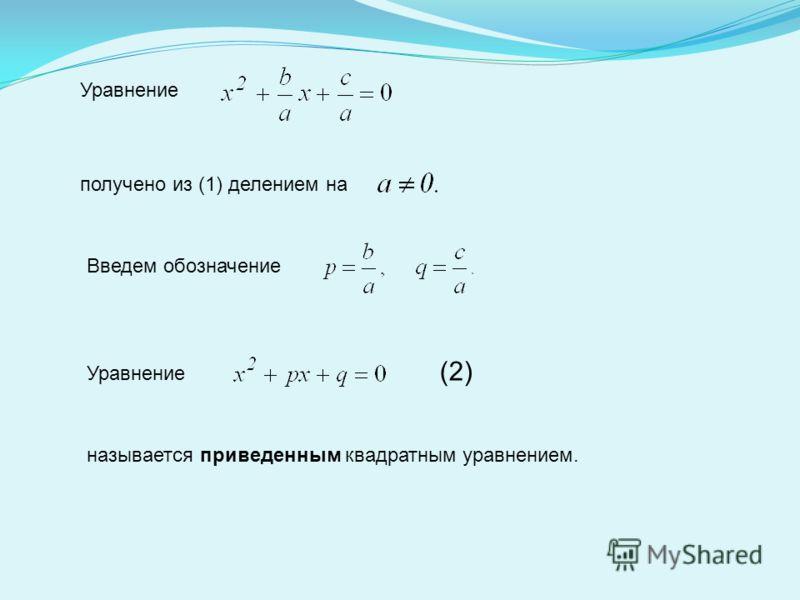 Уравнение получено из (1) делением на Введем обозначение Уравнение (2) называется приведенным квадратным уравнением.