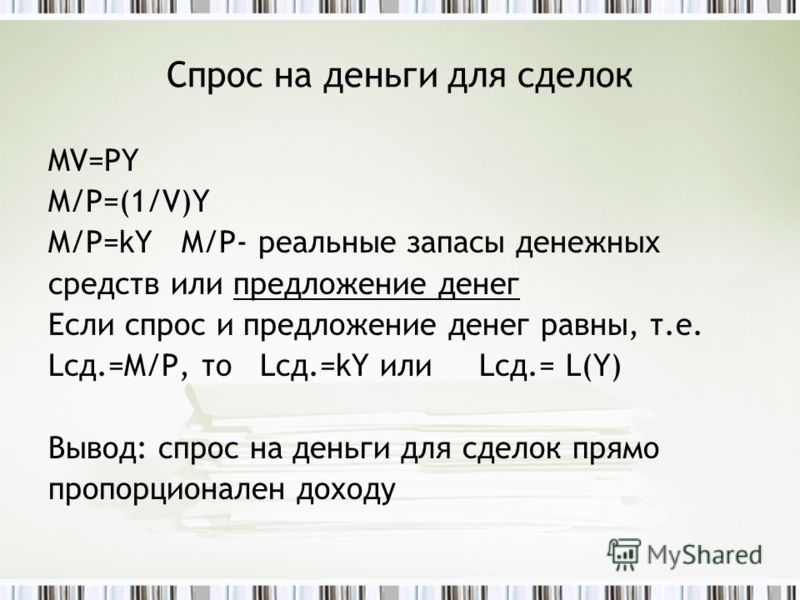 Спрос на деньги для сделок MV=PY M/P=(1/V)Y M/P=kY M/P- реальные запасы денежных средств или предложение денег Если спрос и предложение денег равны, т.е. Lсд.=M/P, то Lсд.=kY или Lсд.= L(Y) Вывод: спрос на деньги для сделок прямо пропорционален доход