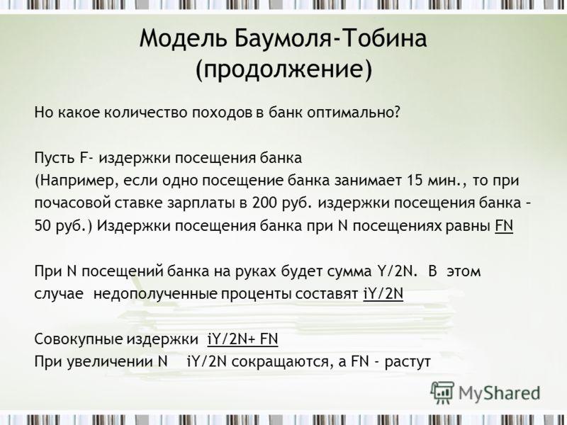 Модель Баумоля-Тобина (продолжение) Но какое количество походов в банк оптимально? Пусть F- издержки посещения банка (Например, если одно посещение банка занимает 15 мин., то при почасовой ставке зарплаты в 200 руб. издержки посещения банка – 50 руб.