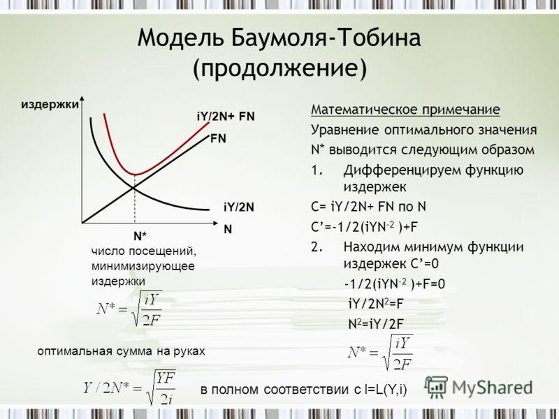 Модель Баумоля-Тобина (продолжение) Математическое примечание Уравнение оптимального значения N* выводится следующим образом 1.Дифференцируем функцию издержек C= iY/2N+ FN по N C=-1/2(iYN -2 )+F 2.Находим минимум функции издержек C=0 -1/2(iYN -2 )+F=