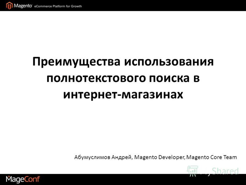 Преимущества использования полнотекстового поиска в интернет-магазинах Абумуслимов Андрей, Magento Developer, Magento Core Team