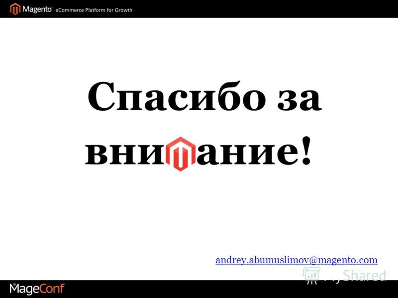 Спасибо за вни ание! andrey.abumuslimov@magento.com