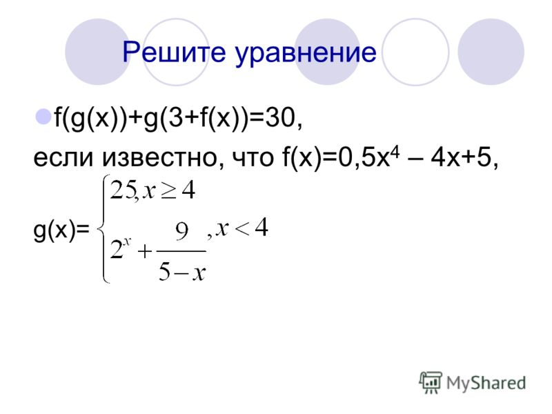 Решите уравнение f(g(x))+g(3+f(x))=30, если известно, что f(x)=0,5x 4 – 4x+5, g(x)=